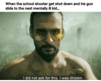 School, Ask, and Gun: When the school shooter get shot down and his gun  slide to the next mentally ill kid..  I did not ask for this. I was chosen. The chosen investment: BUY now! via /r/MemeEconomy https://ift.tt/2PbEE02