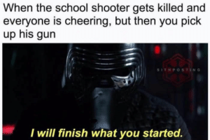 Dank, Memes, and School: When the school shooter gets killed and  everyone is cheering, but then you pick  up his gun  SITHPOSTING  I will finish what you started. This is where the fun begins by Bataviajunior FOLLOW 4 MORE MEMES.
