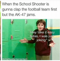 Football, Memes, and School: When the School Shooter is  gunna clap the football team first  but the AK-47 jams.  EHey take it easy  E fellas, I was ju  joking  @chiefkeefsinternsintern The last slide!! 😂😂😂