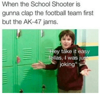 Football, Prank, and School: When the School Shooter is  gunna clap the football team first  but the AK-47 jams.  ey take it easy  fellas, I was ju  joking <p>It's just a prank, bro</p>