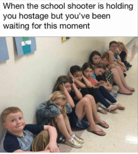 Memes, School, and Waiting...: When the school shooter is holding  you hostage but you've been  waiting for this moment