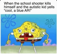 """Autistic Kid: When the school shooter kills  himself and the autistic kid yells  """"cool, a blue AR!"""""""