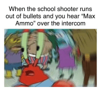 """Dank, Meme, and School: When the school shooter runs  out of bullets and you hear """"Max  Ammo"""" over the intercom <p>Lels for me via /r/dank_meme <a href=""""https://ift.tt/2I59PXS"""">https://ift.tt/2I59PXS</a></p>"""