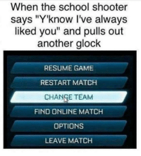 "Memes, School, and Game: When the school shooter  says ""Y'know I've always  liked you"" and pulls out  another glock  RESUME GAME  RESTART MATCH  CHANGE TEAM  FIND ONLINE MATCH  OPTIONS  LEAVE MATCH <p>Two is better than one ¯\_(ツ)_/¯ via /r/memes <a href=""http://ift.tt/2k2Y25T"">http://ift.tt/2k2Y25T</a></p>"