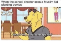 Muslim, School, and Crossover: When the school shooter sees a Muslim kid  planting bombs  Whatis this.a crossover episode