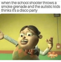 Y'all know any good songs: when the school shooter throws a  smoke grenade and the autistic kids  thinks it's a disco party Y'all know any good songs