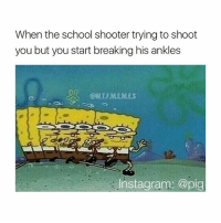 Memes, 🤖, and Pig: When the school shooter trying to shoot  you but you start breaking his ankles  Instagram: @pig breh tag a school shooter