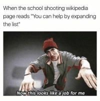 "tag a school shooter: When the school shooting wikipedia  page reads ""You can help by expanding  the list""  Nowthis looks like a job for me tag a school shooter"