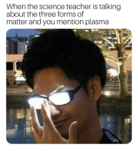 Teacher, Science, and Plasma: When the science teacher is talking  about the three forms of  matter and you mention plasma *raises hand*