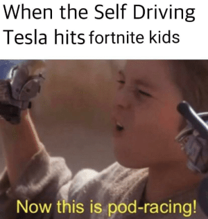 Me driving a car: When the Self Driving  Tesla hits fortnite kids  Now this is pod-racing! Me driving a car