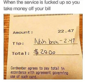 Make the waiter pay (i.redd.it): When the service is fucked up so you  take money off your bill  Amoun't:  22. 47  29.0o  Total:  Cardmenber agrees to pay total in  accordance with agreement governing  use of such car Make the waiter pay (i.redd.it)