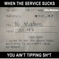 Memes, Tag Someone, and Mexican: WHEN THE SERVICE SUCKS  Se-ver;  142 Lili  ana @So.Mexican  Subtotal:  32-47  Total 32.4  7  YOUR COPY  I agree to pay the above total  according to my credit card  ag eement.  YOU AIN'T TIPPING SH*T Tag someone who would do it. FOLLOW US➡️ @so.mexican