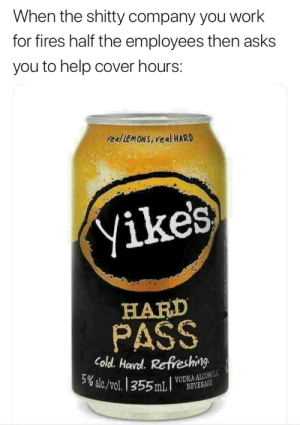 Dank, Memes, and Target: When the shitty company you work  for fires half the employees then asks  you to help cover hours:  realLEMONS, real HARD  yikes  HARD  PASS  Coldl. Haal. Refeshing  VODKA ALCOHO me🍋irl by beerbeardsbears MORE MEMES