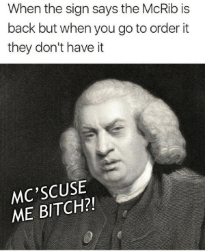 Bitch, Back, and They: When the sign says the McRib is  back but when you go to order it  they don't have it  MC'SCUSE  ME BITCH?! McRib is Back!