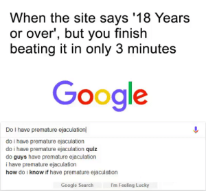 Dank, Google, and Memes: When the site says '18 Years  or over', but you finish  beating it in only 3 minutes  Google  Do I have premature ejaculation  do i have premature ejaculation  do i have premature ejaculation quiz  do guys have premature ejaculation  i have premature ejaculation  how do i know if have premature ejaculation  Google Search  I'm Feeling Lucky There goes my dream of being a pornstar… by EreNyn3 FOLLOW 4 MORE MEMES.