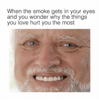 Love, Weed, and I Love You: When the smoke gets in your eyes  and you wonder why the things  you love hurt you the most But I love you... why me!!! 😩😂 (@HERB)