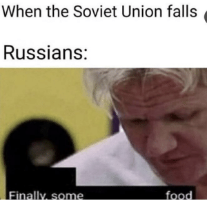 Dank, Food, and Memes: When the Soviet Union falls  Russians:  Finally, some  food Some borscht by urmumdotcom34 MORE MEMES