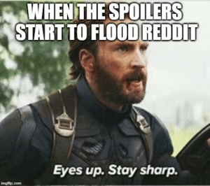 Reddit, Sharp, and All: %)WHEN THE SPOILERS  STARTTO FLOOD REDDIT  Eyes up. Stay sharp. ALL FATHERS GIVE ME STRENGTH