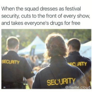 Drugs, Meme, and Squad: When the squad dresses as festival  security, cuts to the front of every show,  and takes everyone's drugs for free  SECURTY  AITY  SECURITY  @meme.cloud stain