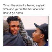 hmm: When the squad is having a great  time and you're the first one who  has to go home hmm