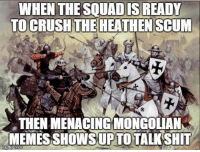 menacing: WHEN THE SQUAD IS  TO CRUSH THE HEATHENSCUM  THEN MENACINGMONGOLIAN  MEMES SHOWS UP TOTALKSHIT