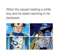 ah man.. Lol: When the squad roasting a white  boy and he starts reaching in his  backpack ah man.. Lol