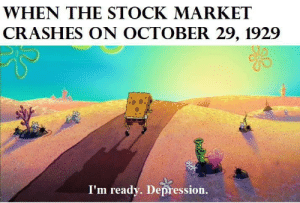 SpongeBob, Depression, and Movie: WHEN THE STOCK MARKET  CRASHES ON OCTOBER 29, 1929  I'm ready. Depression. The real spongebob movie