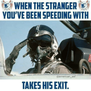 meirl: WHEN THE STRANGER  YOU'VE BEEN SPEEDING WITH  @american_asf  TAKES HIS EXIT. meirl