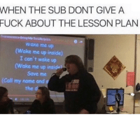 tumblr fuck: WHEN THE SUB DONT GIVE A  FUCK ABOUT THE LESSON PLAN  Me Toule lyrics  Wake me up  Wake me up inside)  I can't wake up  (Wake me up insiden  Save me  (Call my name and
