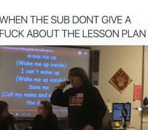Fuck, Name, and Wake: WHEN THE SUB DONT GIVE A  FUCK ABOUT THE LESSON PLAN  o Lile  wake me up  Wake me up inside)  I can't wake up  ake me up inside  Save me  (Call my name and s  18  the d