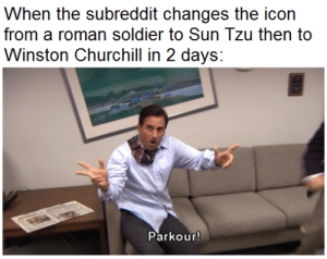 I'm confused and impressed about this: When the subreddit changes the icon  from a roman soldier to Sun Tzu then to  Winston Churchill in 2 days:  Parkour! I'm confused and impressed about this