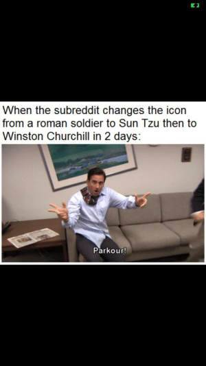 Of course this is a repost: When the subreddit changes the icon  from a roman soldier to Sun Tzu then to  Winston Churchill in 2 days:  Parkour! Of course this is a repost