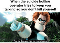 "<p>This format has risen in value on r/incrediblesmemes. Invest in anticipation of The Incredibles 2 release? via /r/MemeEconomy <a href=""http://ift.tt/2sPEdTy"">http://ift.tt/2sPEdTy</a></p>: When the suicide hotline  operator tries to keep you  talking so you don't kill yourself  You sly dog, you had me monologing <p>This format has risen in value on r/incrediblesmemes. Invest in anticipation of The Incredibles 2 release? via /r/MemeEconomy <a href=""http://ift.tt/2sPEdTy"">http://ift.tt/2sPEdTy</a></p>"
