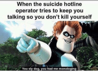 dont kill yourself: When the suicide hotline  operator tries to keep you  talking so you don't kill yourself  You sly dog, you had me monologing