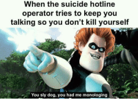 Phone, Suicide, and Sly: When the suicide hotline  operator tries to keep you  talking so you don't kill yourself  You sly dog, you had me monologing Phone clearing dump