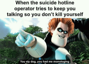 Dank, Memes, and Target: When the suicide hotline  operator tries to keep you  talking so you don't kill yourself  You sly dog, you had me monologing The operators are making some smart moves by Time235236 MORE MEMES