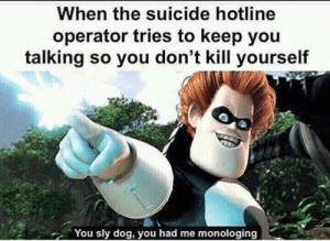 Now this is epic by Salty_Shakers MORE MEMES: When the suicide hotline  operator tries to keep you  talking so you don't kill yourself  You sly dog, you had me monologing Now this is epic by Salty_Shakers MORE MEMES
