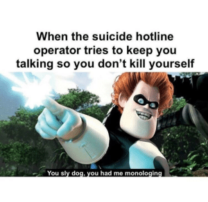 me_irl by Branflakes1522 FOLLOW 4 MORE MEMES.: When the suicide hotline  operator tries to keep you  talking so you don't kill yourself  You sly dog, you had me monologing me_irl by Branflakes1522 FOLLOW 4 MORE MEMES.