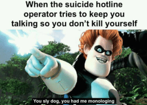 They trick me every time by frenchy318 FOLLOW 4 MORE MEMES.: When the suicide hotline  operator tries to keep you  talking so you don't kill yourself  You sly dog, you had me monologing They trick me every time by frenchy318 FOLLOW 4 MORE MEMES.