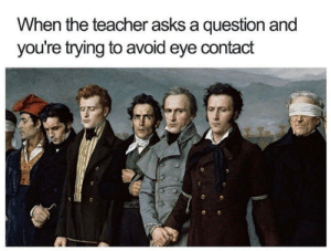 Dank, Memes, and Target: When the teacher asks a question and  you're trying to avoid eye contact Classroom etiquette by IEatCabbageLol MORE MEMES