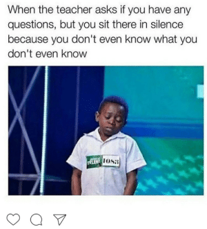 Be Like, Teacher, and Silence: When the teacher asks if you have any  questions, but you sit there in silence  because you don't even know what you  don't even know  LEN  1088 They Dont Think It Be Like It Is But It Do