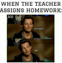 WHEN THE TEACHER  ASSIGNS HOMEWORK:  ME:  HOW ABOUT  GRILOVE.ONEDIRECTION  No? Me me me