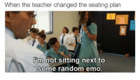 Emo, Memes, and Teacher: When the teacher changed the seating plan  Ibm not sitting next to  some random emo they can go get fucked @jazcremen -tez