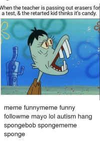 Candy Meme: When the teacher is passing out erasers for  a test, & the retarted kid thinks it's candy.  meme funny meme funny  followme mayo lol autism hang  Spongebob Spongememe  sponge