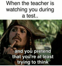 Teacher, Test, and Think: When the teacher is  watching you during  a test.  and you pretend  that you're at least  trying to think