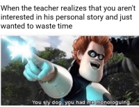Teacher, Time, and Sly: When the teacher realizes that you aren't  interested in his personal story and just  wanted to waste time  You sly dog. you had me monoloquing He got us