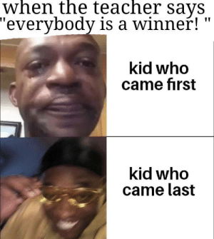 "Got first for nothin: when the teacher says  ""everybody is a winner!  kid who  came first  kid who  came last Got first for nothin"
