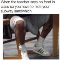 Look at the tags: When the teacher says no food in  class so you have to hide your  subway sandwhich Look at the tags