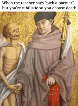 """Me Irl: When the teacher says """"pick a partner""""  but you're nihilistic so you choose death Me Irl"""