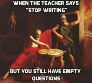 Teacher, Questions, and You: WHEN THE TEACHER SAYS  STOP WRITING  BUT YOU STILL HAVE EMPTY  QUESTIONS I said stop writing